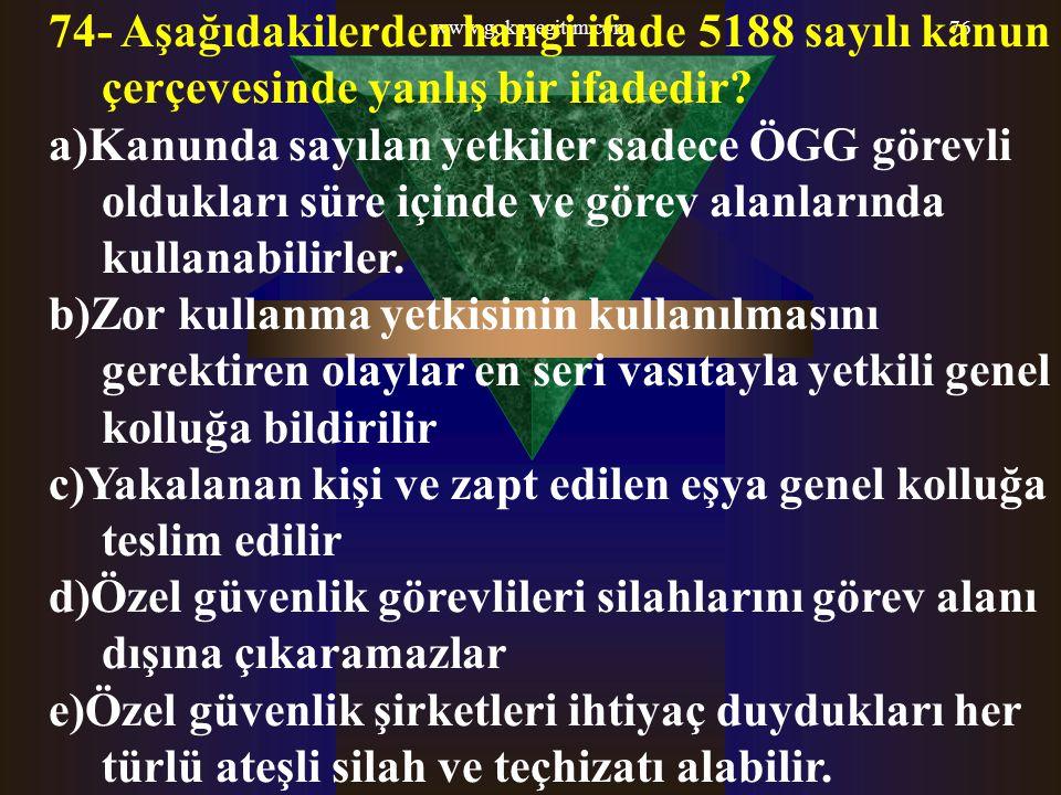 www.gokayegitim.com76 74- Aşağıdakilerden hangi ifade 5188 sayılı kanun çerçevesinde yanlış bir ifadedir? a)Kanunda sayılan yetkiler sadece ÖGG görevl