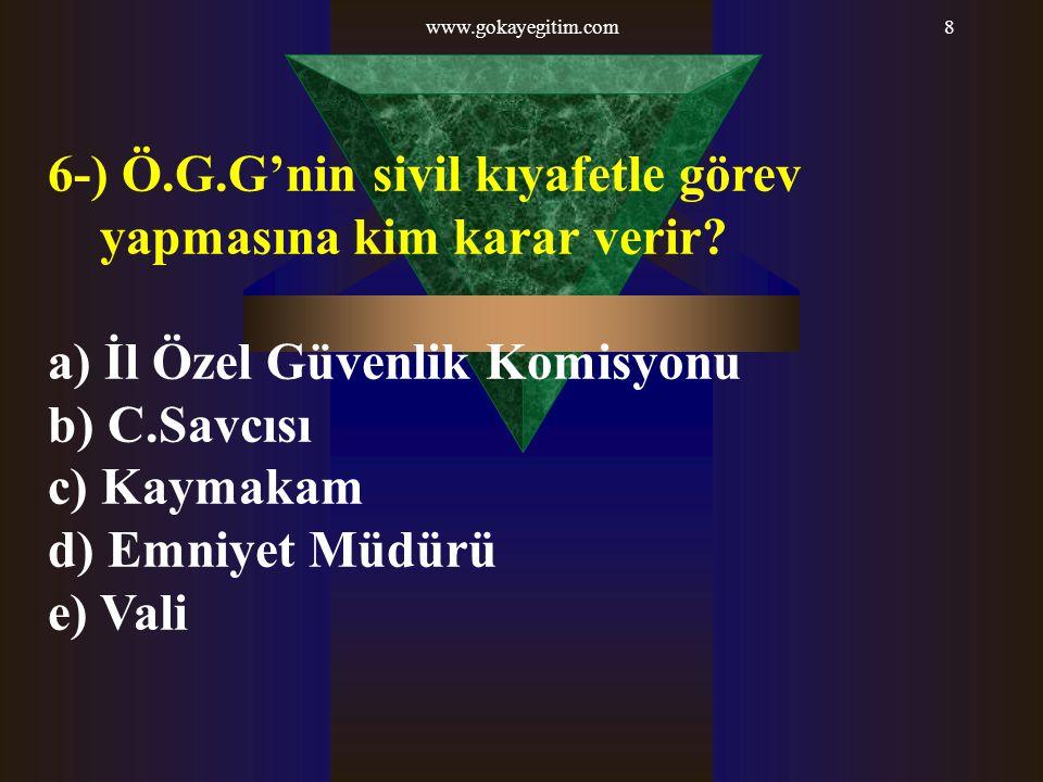 www.gokayegitim.com8 6-) Ö.G.G'nin sivil kıyafetle görev yapmasına kim karar verir? a) İl Özel Güvenlik Komisyonu b) C.Savcısı c) Kaymakam d) Emniyet
