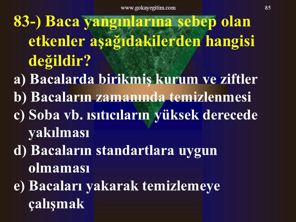www.gokayegitim.com85 83-) Baca yangınlarına sebep olan etkenler aşağıdakilerden hangisi değildir? a) Bacalarda birikmiş kurum ve ziftler b) Bacaların