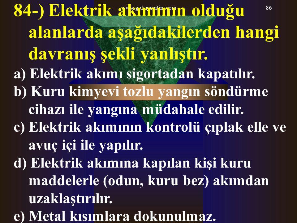 www.gokayegitim.com86 84-) Elektrik akımının olduğu alanlarda aşağıdakilerden hangi davranış şekli yanlıştır. a) Elektrik akımı sigortadan kapatılır.