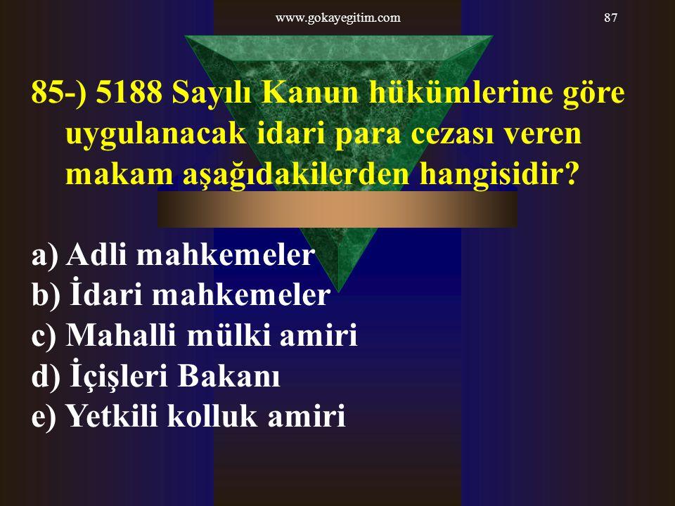 www.gokayegitim.com87 85-) 5188 Sayılı Kanun hükümlerine göre uygulanacak idari para cezası veren makam aşağıdakilerden hangisidir? a) Adli mahkemeler