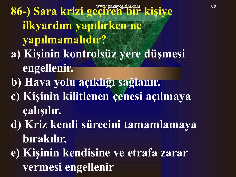 www.gokayegitim.com88 86-) Sara krizi geçiren bir kişiye ilkyardım yapılırken ne yapılmamalıdır? a) Kişinin kontrolsüz yere düşmesi engellenir. b) Hav