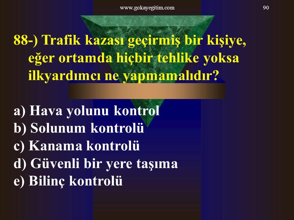 www.gokayegitim.com90 88-) Trafik kazası geçirmiş bir kişiye, eğer ortamda hiçbir tehlike yoksa ilkyardımcı ne yapmamalıdır? a) Hava yolunu kontrol b)