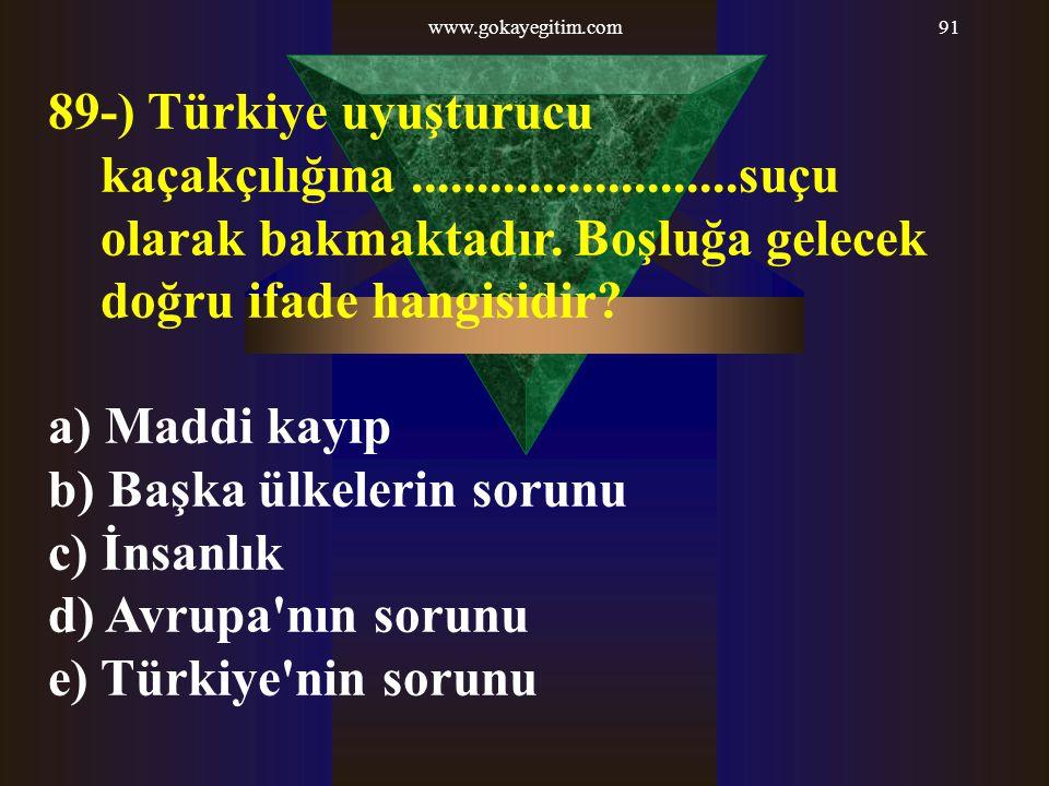 www.gokayegitim.com91 89-) Türkiye uyuşturucu kaçakçılığına.........................suçu olarak bakmaktadır. Boşluğa gelecek doğru ifade hangisidir? a