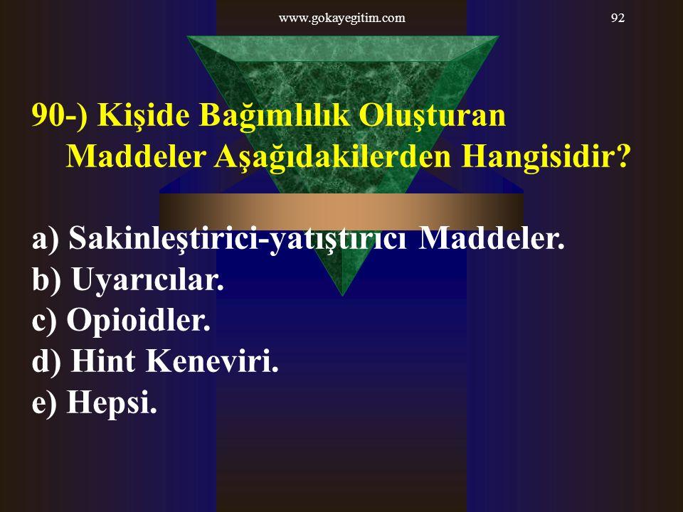 www.gokayegitim.com92 90-) Kişide Bağımlılık Oluşturan Maddeler Aşağıdakilerden Hangisidir? a) Sakinleştirici-yatıştırıcı Maddeler. b) Uyarıcılar. c)