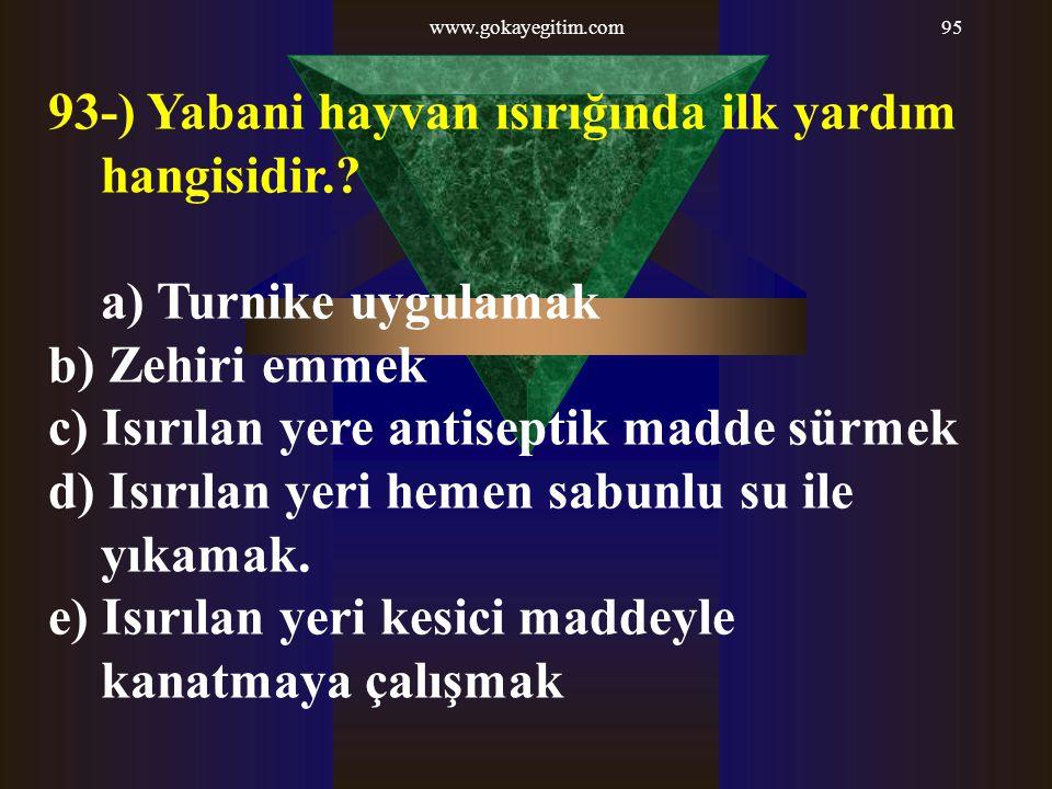 www.gokayegitim.com95 93-) Yabani hayvan ısırığında ilk yardım hangisidir.? a) Turnike uygulamak b) Zehiri emmek c) Isırılan yere antiseptik madde sür