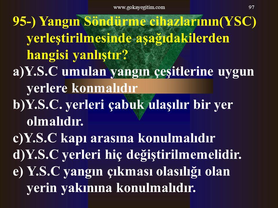 www.gokayegitim.com97 95-) Yangın Söndürme cihazlarının(YSC) yerleştirilmesinde aşağıdakilerden hangisi yanlıştır? a)Y.S.C umulan yangın çeşitlerine u