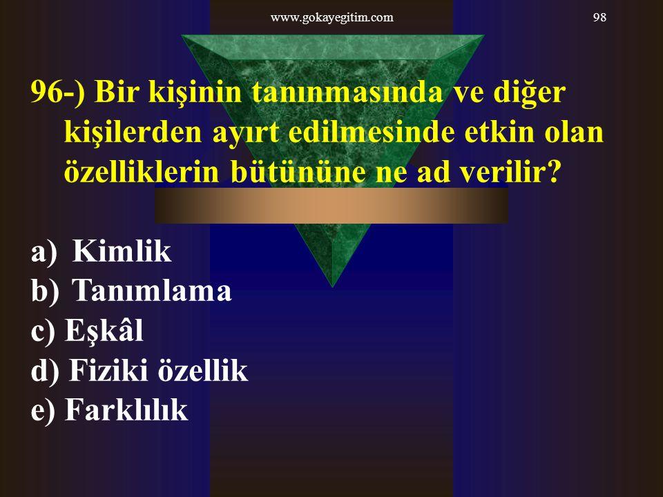 www.gokayegitim.com98 96-) Bir kişinin tanınmasında ve diğer kişilerden ayırt edilmesinde etkin olan özelliklerin bütününe ne ad verilir? a) Kimlik b)