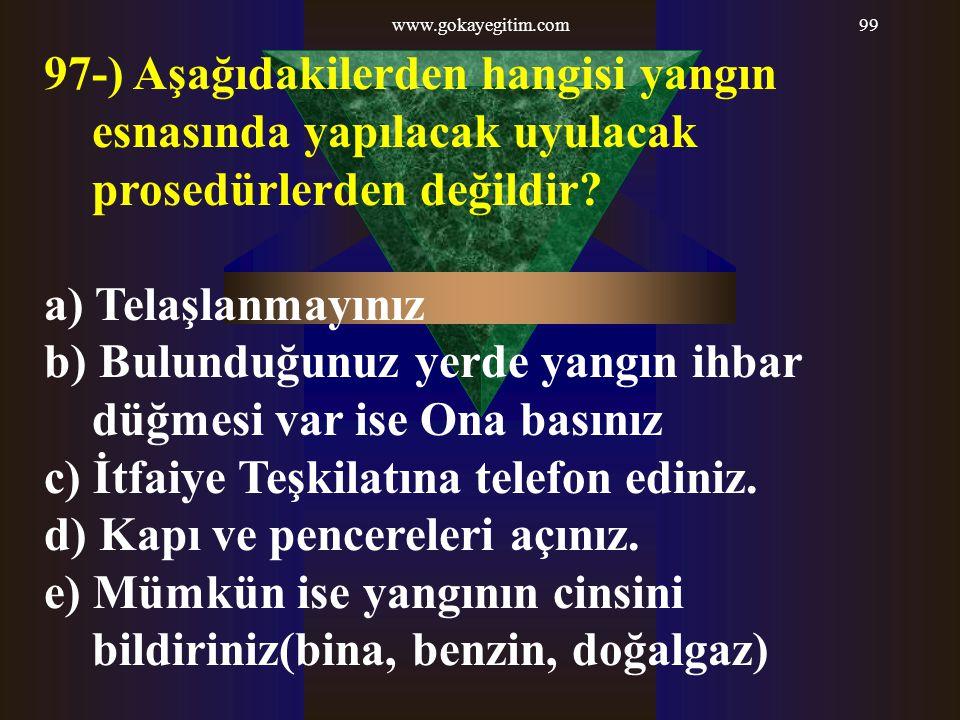 www.gokayegitim.com99 97-) Aşağıdakilerden hangisi yangın esnasında yapılacak uyulacak prosedürlerden değildir? a) Telaşlanmayınız b) Bulunduğunuz yer