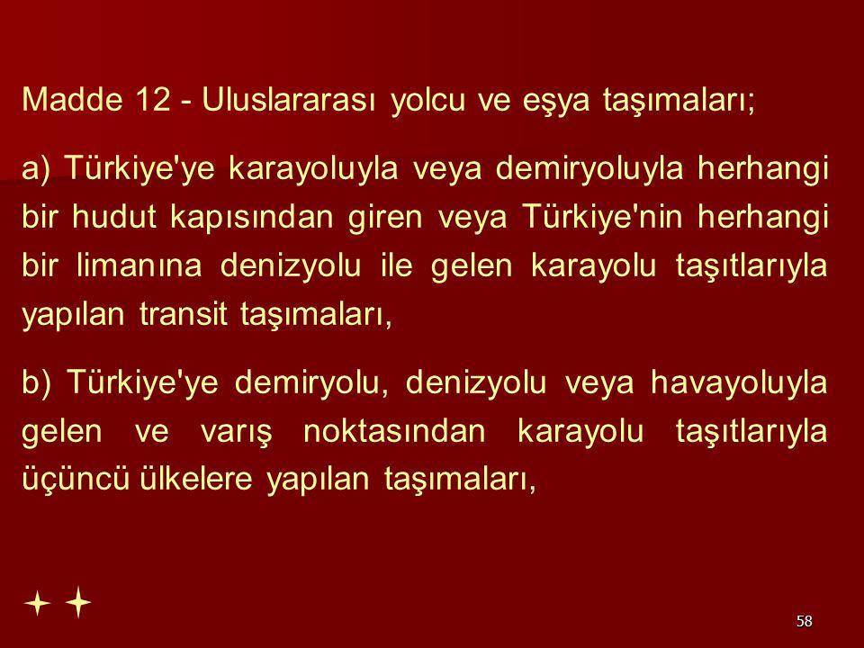 58 Madde 12 - Uluslararası yolcu ve eşya taşımaları; a) Türkiye'ye karayoluyla veya demiryoluyla herhangi bir hudut kapısından giren veya Türkiye'nin