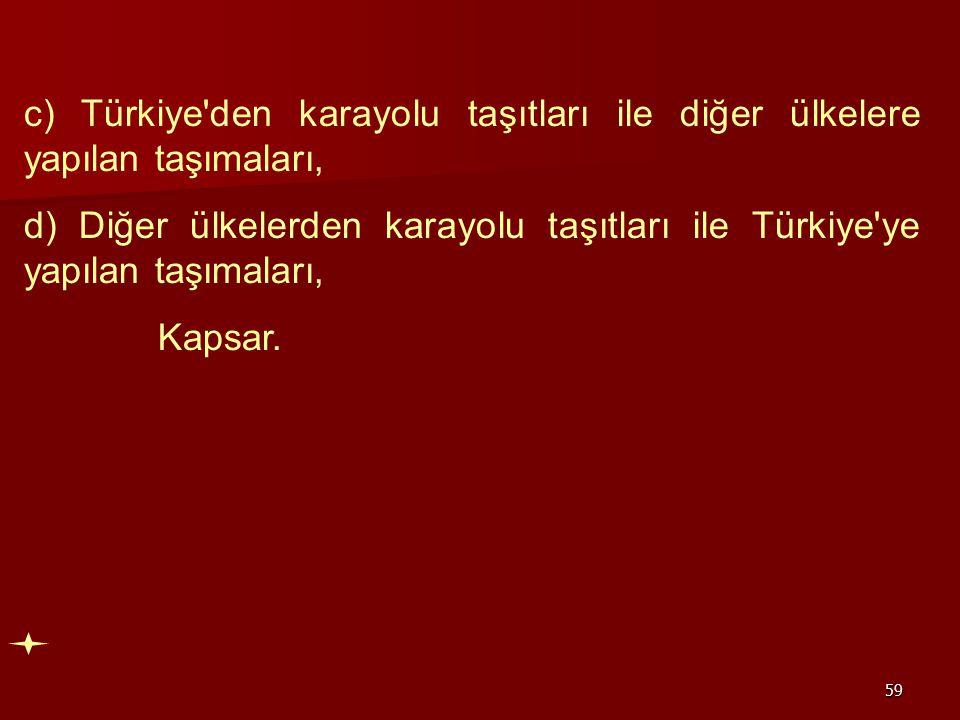59 c) Türkiye'den karayolu taşıtları ile diğer ülkelere yapılan taşımaları, d) Diğer ülkelerden karayolu taşıtları ile Türkiye'ye yapılan taşımaları,