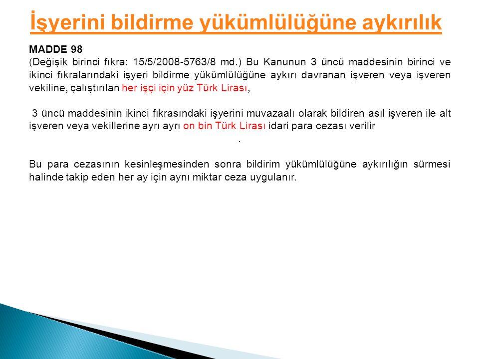 İşyerini bildirme yükümlülüğüne aykırılık MADDE 98 (Değişik birinci fıkra: 15/5/2008-5763/8 md.) Bu Kanunun 3 üncü maddesinin birinci ve ikinci fıkralarındaki işyeri bildirme yükümlülüğüne aykırı davranan işveren veya işveren vekiline, çalıştırılan her işçi için yüz Türk Lirası, 3 üncü maddesinin ikinci fıkrasındaki işyerini muvazaalı olarak bildiren asıl işveren ile alt işveren veya vekillerine ayrı ayrı on bin Türk Lirası idari para cezası verilir.