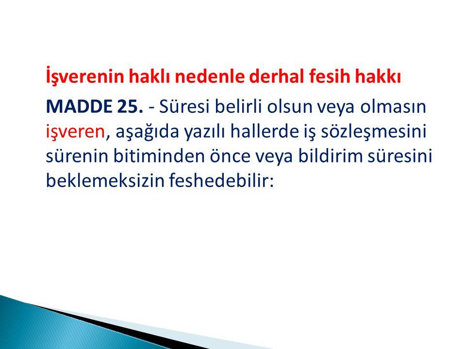 İşverenin haklı nedenle derhal fesih hakkı MADDE 25.