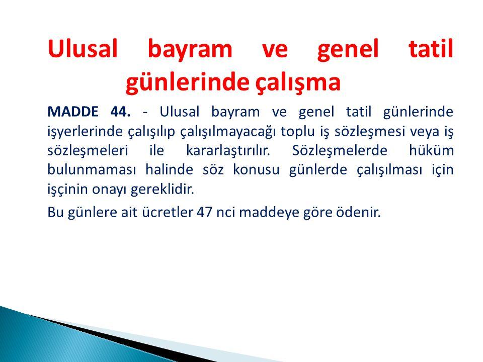 Ulusal bayram ve genel tatil günlerinde çalışma MADDE 44.