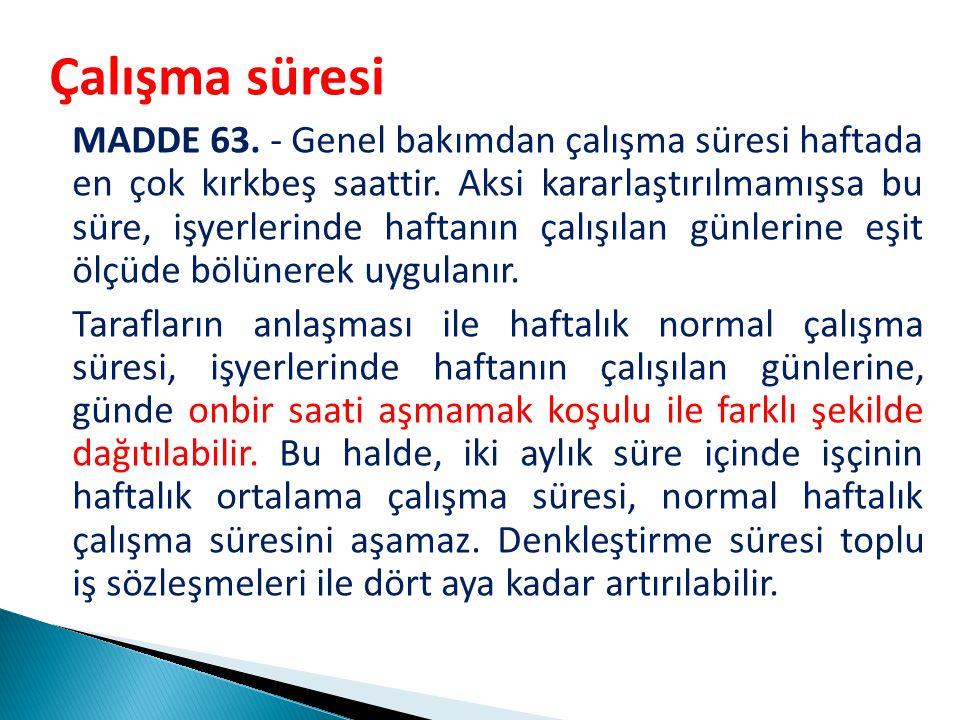 Çalışma süresi MADDE 63.- Genel bakımdan çalışma süresi haftada en çok kırkbeş saattir.