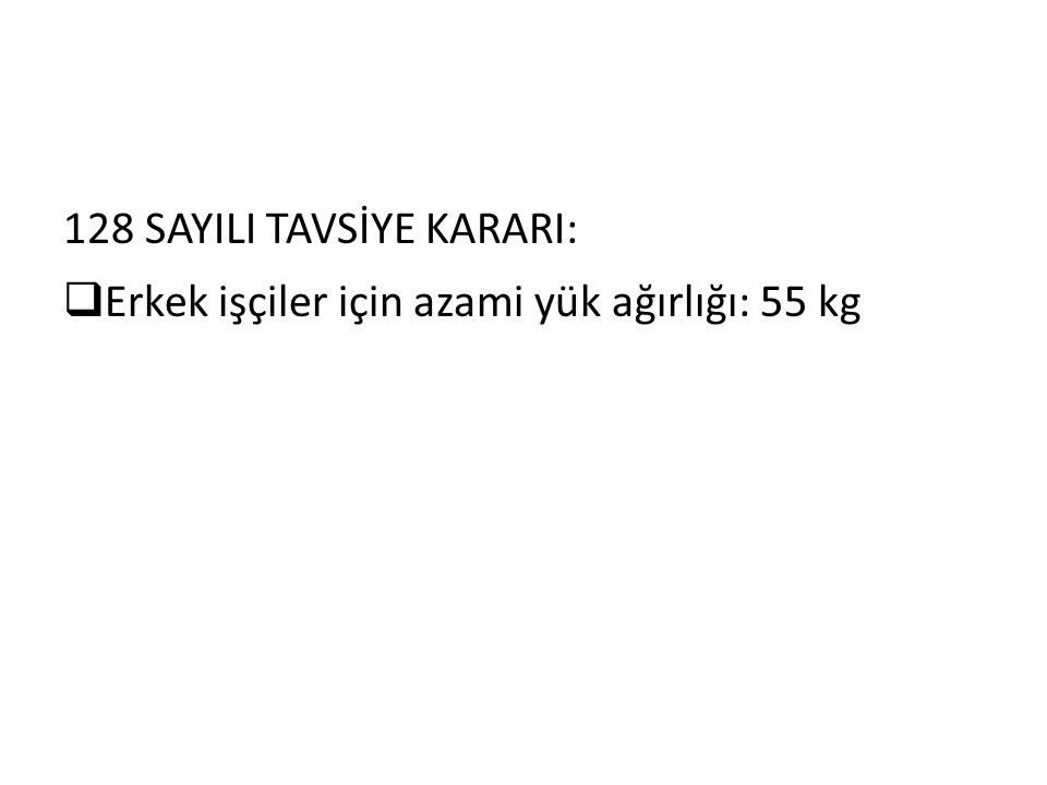 128 SAYILI TAVSİYE KARARI:  Erkek işçiler için azami yük ağırlığı: 55 kg