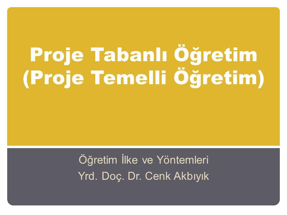 Proje Tabanlı Öğretim (Proje Temelli Öğretim) Öğretim İlke ve Yöntemleri Yrd. Doç. Dr. Cenk Akbıyık