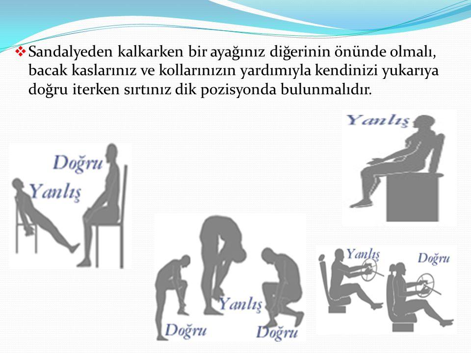  Sandalyeden kalkarken bir ayağınız diğerinin önünde olmalı, bacak kaslarınız ve kollarınızın yardımıyla kendinizi yukarıya doğru iterken sırtınız dik pozisyonda bulunmalıdır.