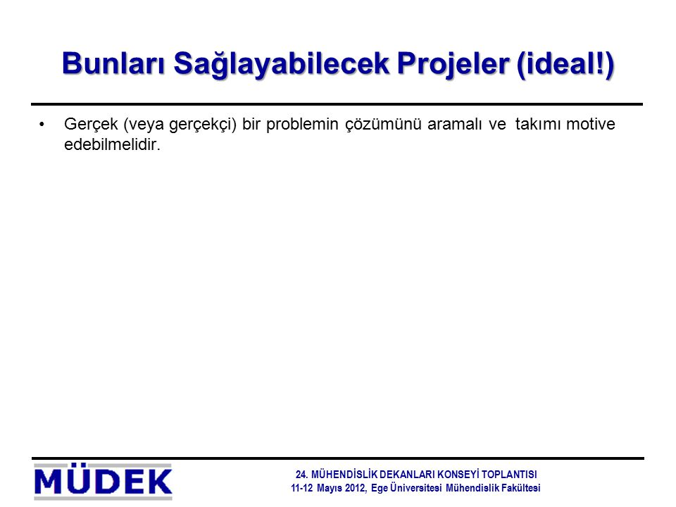 Bunları Sağlayabilecek Projeler (ideal!) Gerçek (veya gerçekçi) bir problemin çözümünü aramalı ve takımı motive edebilmelidir. 24. MÜHENDİSLİK DEKANLA