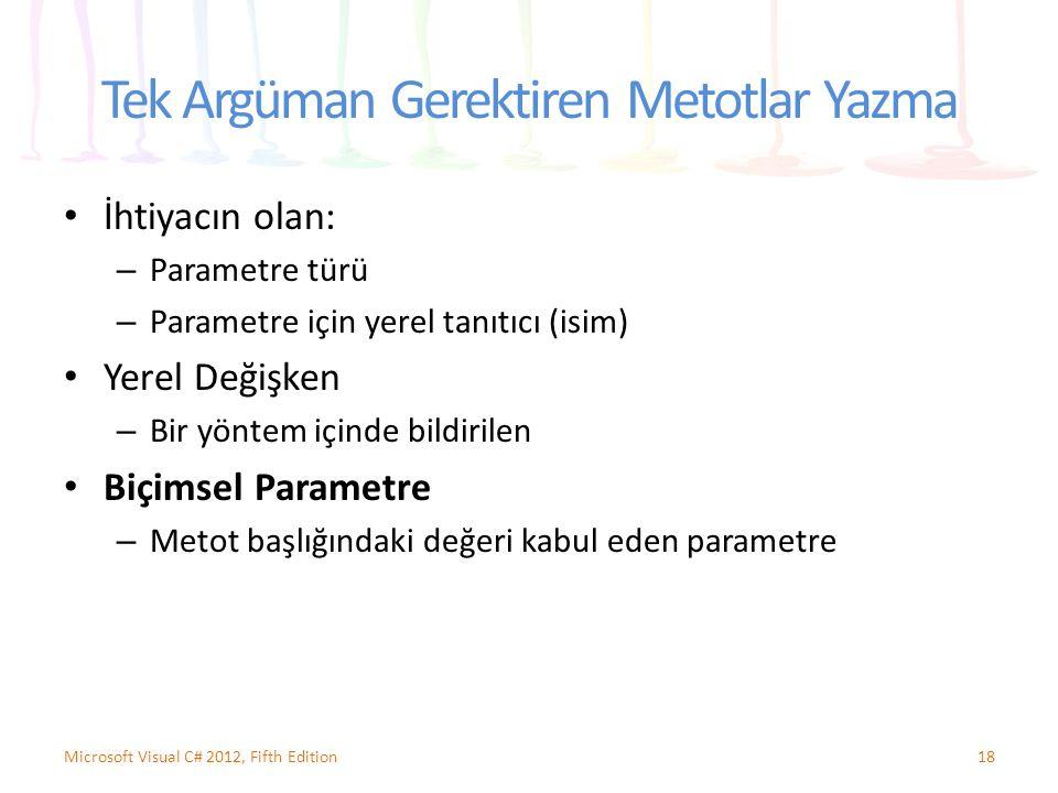 Tek Argüman Gerektiren Metotlar Yazma İhtiyacın olan: – Parametre türü – Parametre için yerel tanıtıcı (isim) Yerel Değişken – Bir yöntem içinde bildirilen Biçimsel Parametre – Metot başlığındaki değeri kabul eden parametre 18Microsoft Visual C# 2012, Fifth Edition