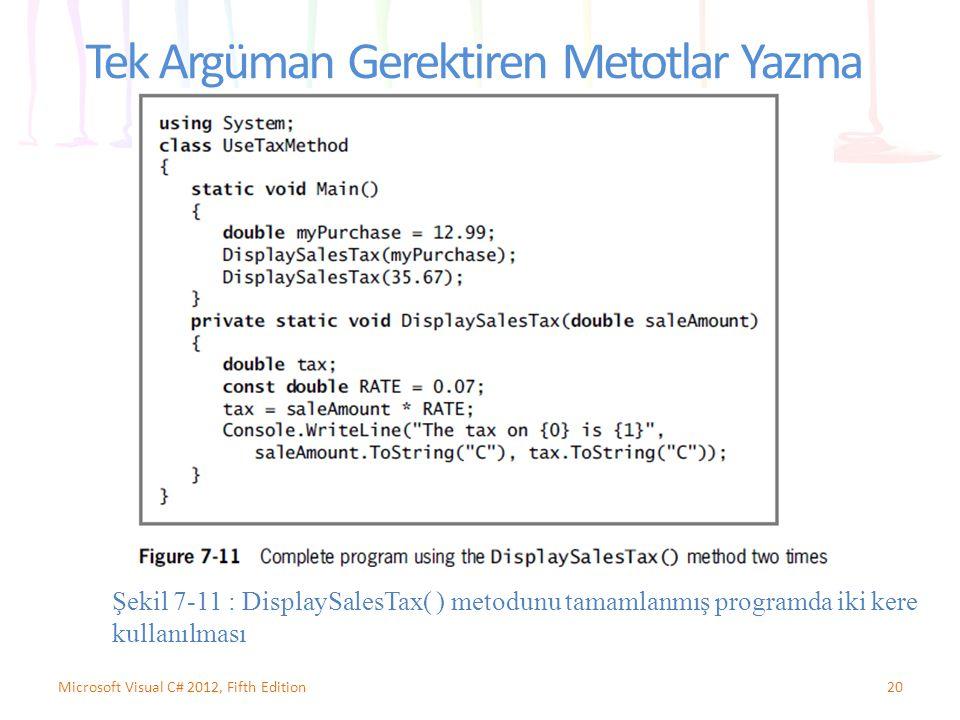 Tek Argüman Gerektiren Metotlar Yazma 20Microsoft Visual C# 2012, Fifth Edition Şekil 7-11 : DisplaySalesTax( ) metodunu tamamlanmış programda iki kere kullanılması