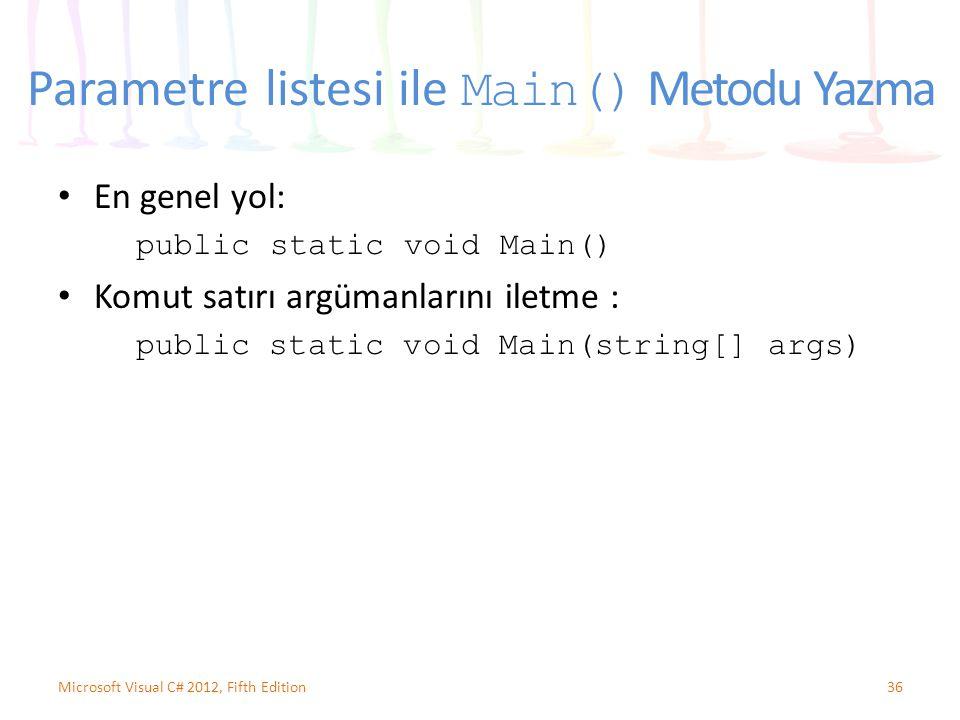 Parametre listesi ile Main() Metodu Yazma En genel yol: public static void Main() Komut satırı argümanlarını iletme : public static void Main(string[] args) 36Microsoft Visual C# 2012, Fifth Edition