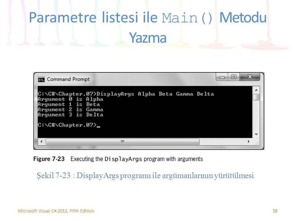 38Microsoft Visual C# 2012, Fifth Edition Parametre listesi ile Main() Metodu Yazma Şekil 7-23 : DisplayArgs programı ile argümanlarının yürütülmesi