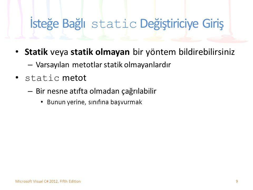 İsteğe Bağlı static Değiştiriciye Giriş Statik veya statik olmayan bir yöntem bildirebilirsiniz – Varsayılan metotlar statik olmayanlardır static metot – Bir nesne atıfta olmadan çağrılabilir Bunun yerine, sınıfına başvurmak 9Microsoft Visual C# 2012, Fifth Edition