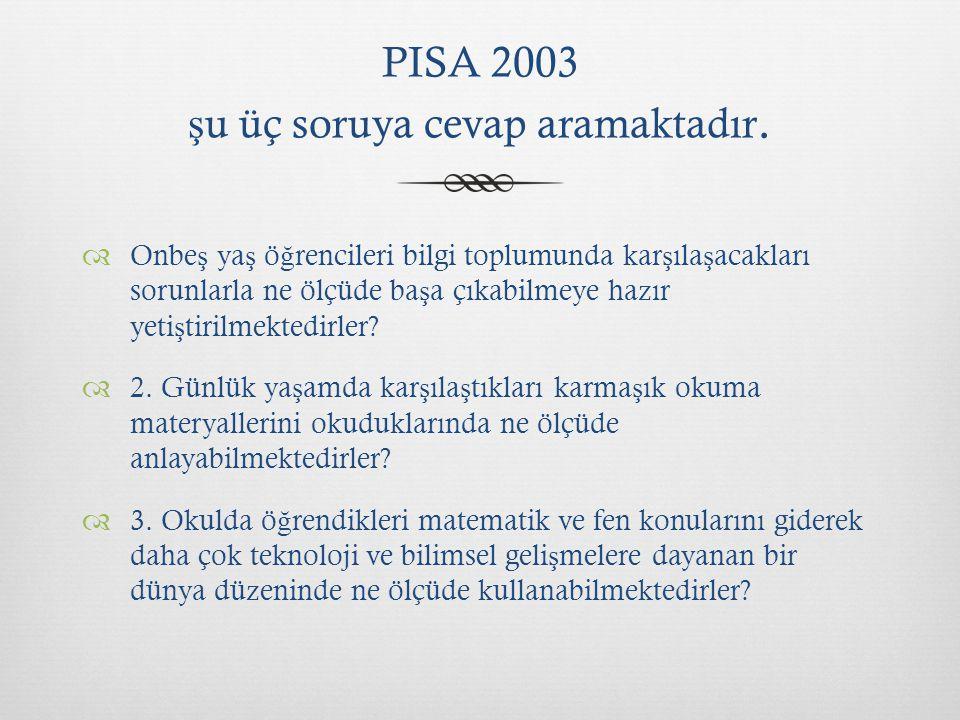 PISA 2003 ş u üç soruya cevap aramaktadır.  Onbe ş ya ş ö ğ rencileri bilgi toplumunda kar ş ıla ş acakları sorunlarla ne ölçüde ba ş a çıkabilmeye h
