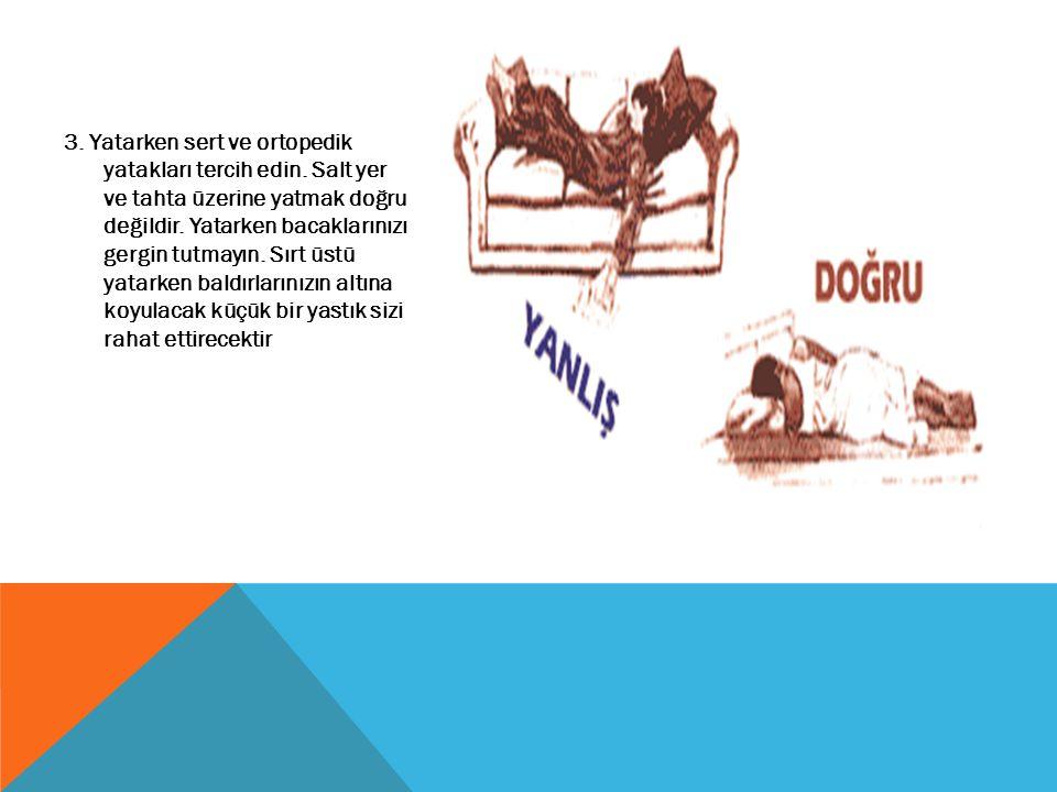 3. Yatarken sert ve ortopedik yatakları tercih edin. Salt yer ve tahta üzerine yatmak doğru değildir. Yatarken bacaklarınızı gergin tutmayın. Sırt üst