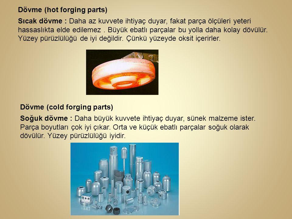 Dövme (hot forging parts) Sıcak dövme : Daha az kuvvete ihtiyaç duyar, fakat parça ölçüleri yeteri hassaslıkta elde edilemez. Büyük ebatlı parçalar bu