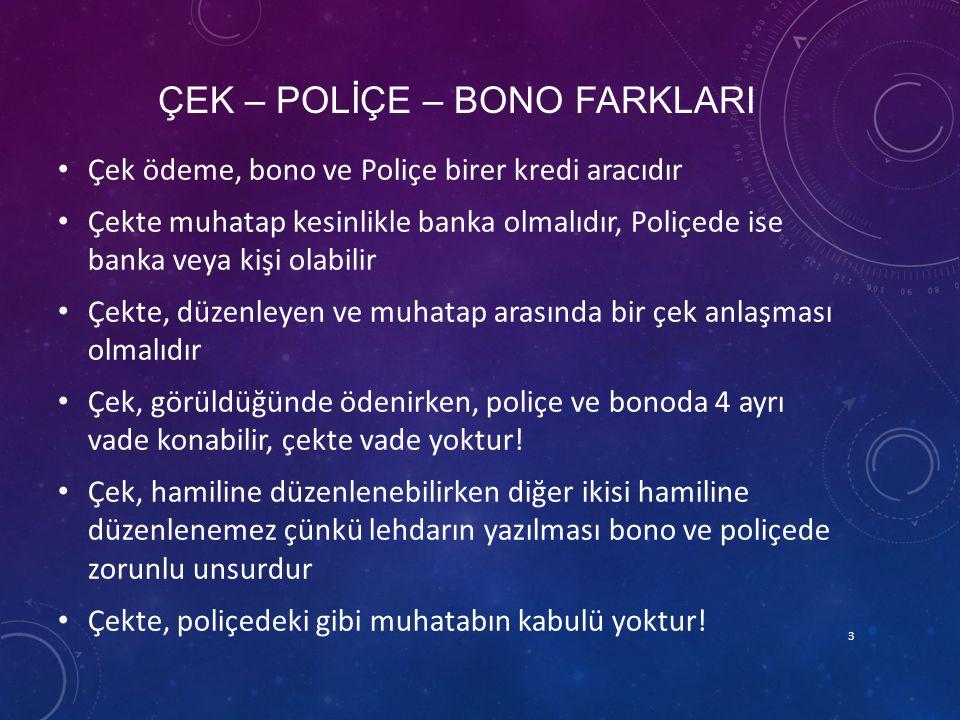 ÇEK – POLİÇE – BONO FARKLARI Çek ödeme, bono ve Poliçe birer kredi aracıdır Çekte muhatap kesinlikle banka olmalıdır, Poliçede ise banka veya kişi ola