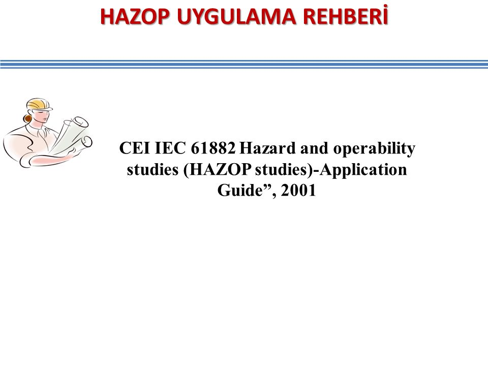 "HAZOP UYGULAMA REHBERİ CEI IEC 61882 Hazard and operability studies (HAZOP studies)-Application Guide"", 2001"