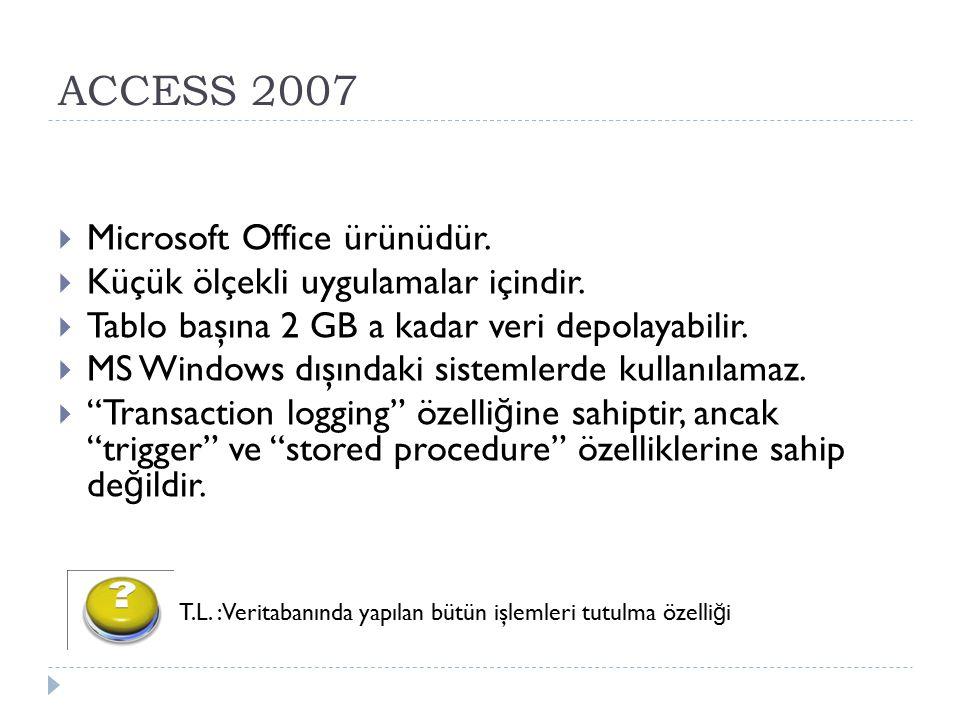 ACCESS 2007  Microsoft Office ürünüdür.  Küçük ölçekli uygulamalar içindir.  Tablo başına 2 GB a kadar veri depolayabilir.  MS Windows dışındaki s