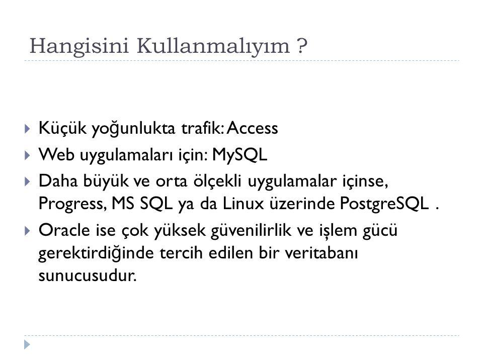 Hangisini Kullanmalıyım ?  Küçük yo ğ unlukta trafik: Access  Web uygulamaları için: MySQL  Daha büyük ve orta ölçekli uygulamalar içinse, Progress
