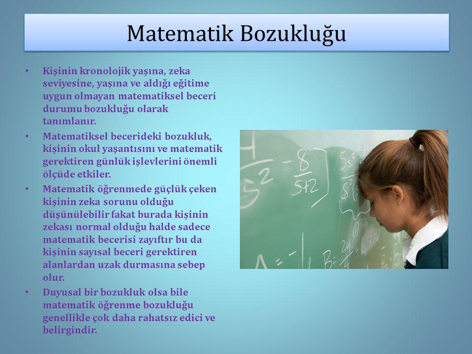 Matematik Bozukluğu Kişinin kronolojik yaşına, zeka seviyesine, yaşına ve aldığı eğitime uygun olmayan matematiksel beceri durumu bozukluğu olarak tanımlanır.