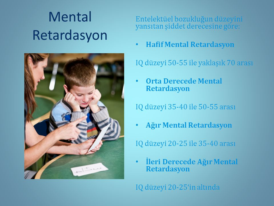 Mental Retardasyon Entelektüel bozukluğun düzeyini yansıtan şiddet derecesine göre: Hafif Mental Retardasyon IQ düzeyi 50-55 ile yaklaşık 70 arası Orta Derecede Mental Retardasyon IQ düzeyi 35-40 ile 50-55 arası Ağır Mental Retardasyon IQ düzeyi 20-25 ile 35-40 arası İleri Derecede Ağır Mental Retardasyon IQ düzeyi 20-25'in altında
