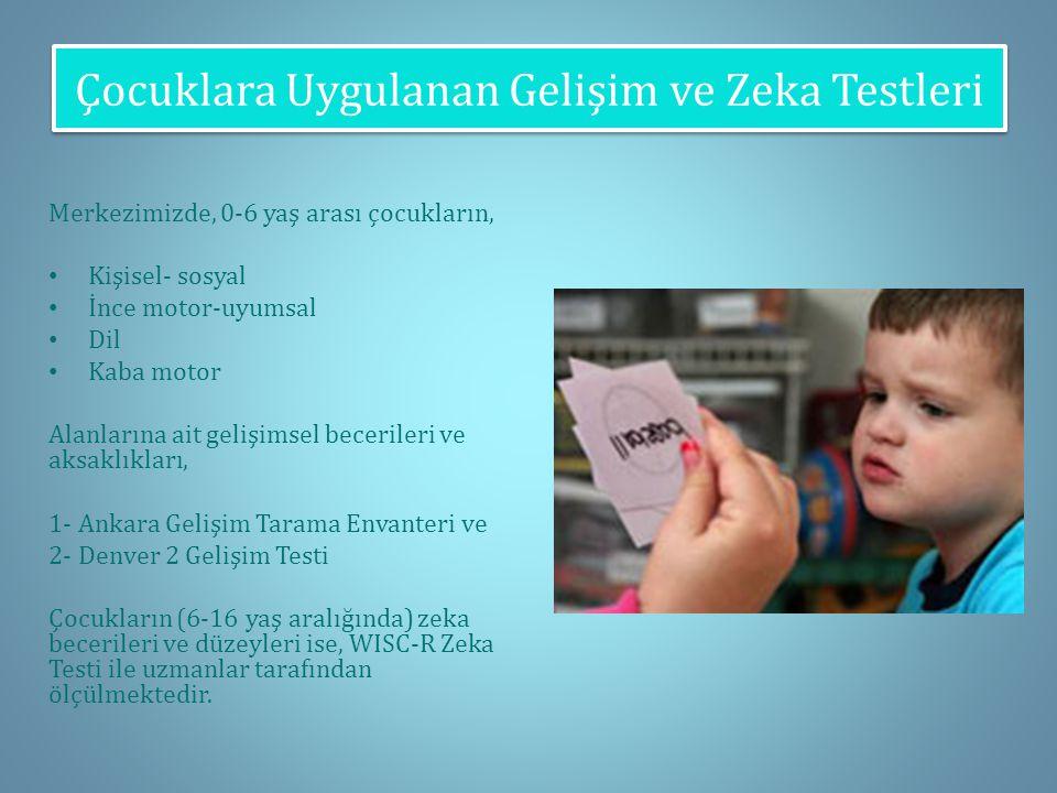 Çocuklara Uygulanan Gelişim ve Zeka Testleri Merkezimizde, 0-6 yaş arası çocukların, Kişisel- sosyal İnce motor-uyumsal Dil Kaba motor Alanlarına ait gelişimsel becerileri ve aksaklıkları, 1- Ankara Gelişim Tarama Envanteri ve 2- Denver 2 Gelişim Testi Çocukların (6-16 yaş aralığında) zeka becerileri ve düzeyleri ise, WISC-R Zeka Testi ile uzmanlar tarafından ölçülmektedir.