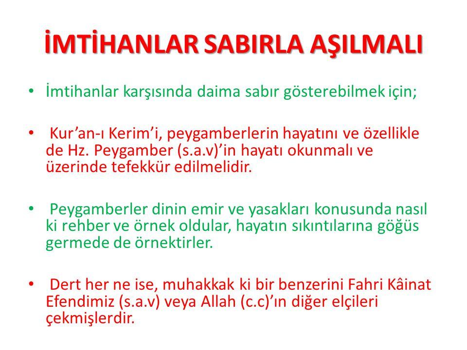 İMTİHANLAR SABIRLA AŞILMALI İmtihanlar karşısında daima sabır gösterebilmek için; Kur'an-ı Kerim'i, peygamberlerin hayatını ve özellikle de Hz. Peygam