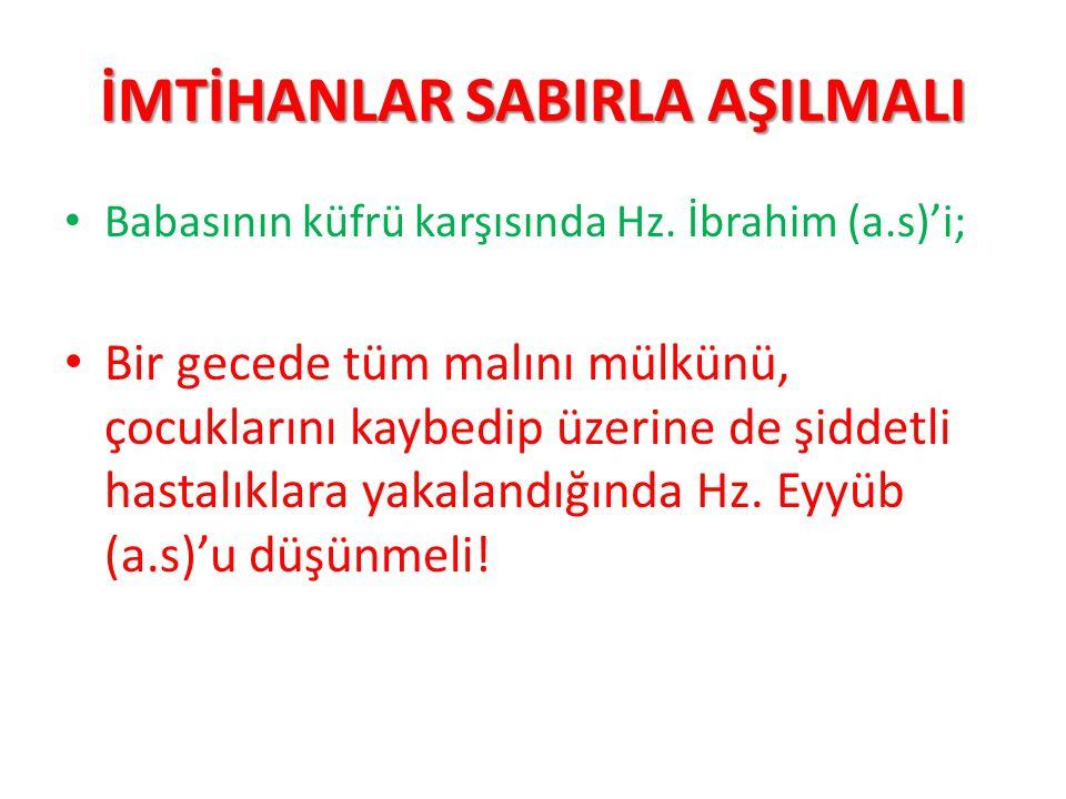 İMTİHANLAR SABIRLA AŞILMALI Babasının küfrü karşısında Hz. İbrahim (a.s)'i; Bir gecede tüm malını mülkünü, çocuklarını kaybedip üzerine de şiddetli ha