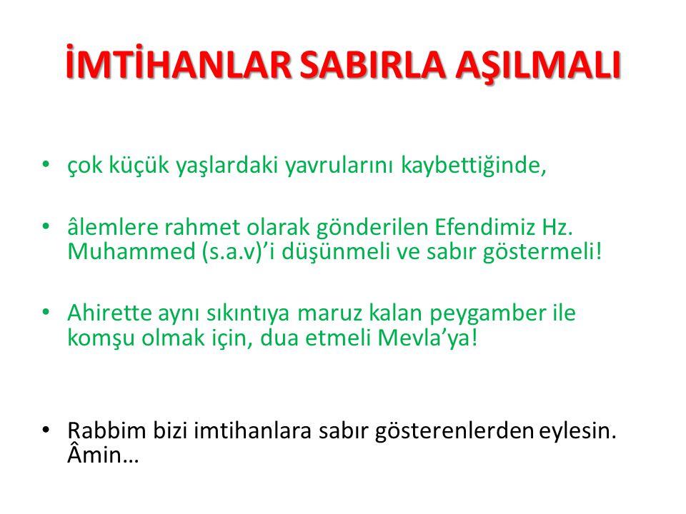 İMTİHANLAR SABIRLA AŞILMALI çok küçük yaşlardaki yavrularını kaybettiğinde, âlemlere rahmet olarak gönderilen Efendimiz Hz. Muhammed (s.a.v)'i düşünme