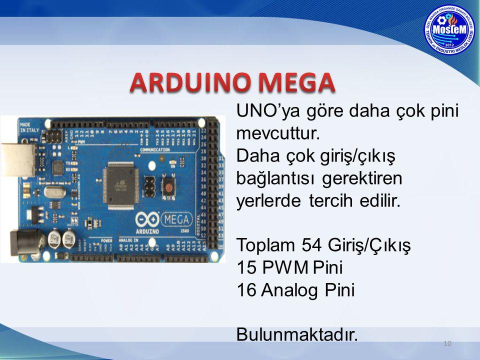 10 UNO'ya göre daha çok pini mevcuttur. Daha çok giriş/çıkış bağlantısı gerektiren yerlerde tercih edilir. Toplam 54 Giriş/Çıkış 15 PWM Pini 16 Analog
