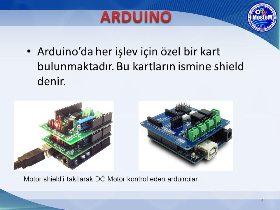 4 Arduino'da her işlev için özel bir kart bulunmaktadır. Bu kartların ismine shield denir. Motor shield'i takılarak DC Motor kontrol eden arduinolar