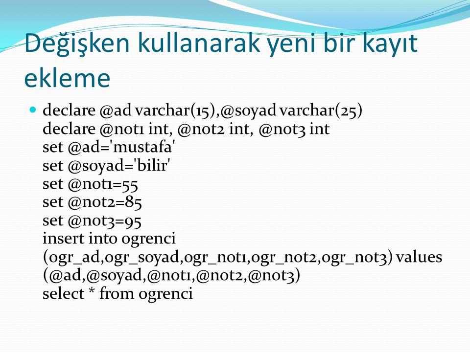 Değişken kullanarak yeni bir kayıt ekleme declare @ad varchar(15),@soyad varchar(25) declare @not1 int, @not2 int, @not3 int set @ad='mustafa' set @so