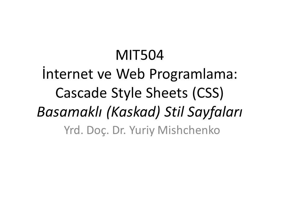 MIT504 İnternet ve Web Programlama: Cascade Style Sheets (CSS) Basamaklı (Kaskad) Stil Sayfaları Yrd. Doç. Dr. Yuriy Mishchenko