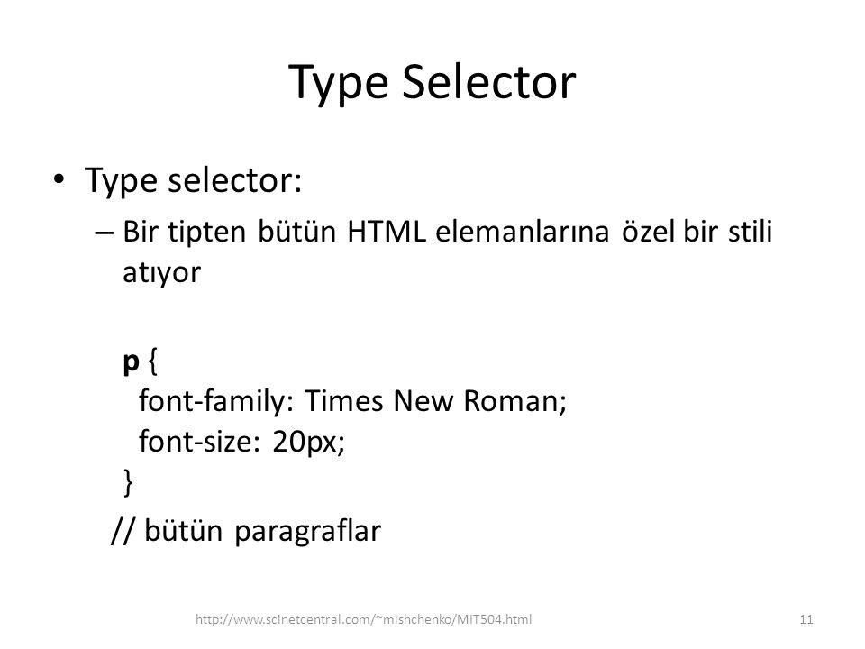 Type Selector Type selector: – Bir tipten bütün HTML elemanlarına özel bir stili atıyor p { font-family: Times New Roman; font-size: 20px; } // bütün paragraflar http://www.scinetcentral.com/~mishchenko/MIT504.html11