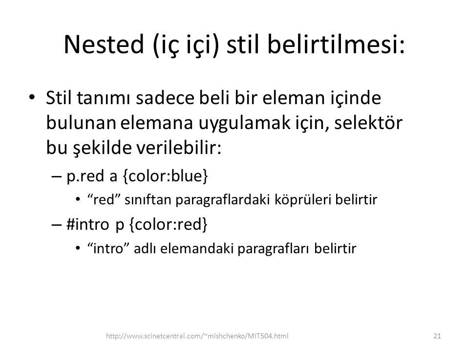 Nested (iç içi) stil belirtilmesi: Stil tanımı sadece beli bir eleman içinde bulunan elemana uygulamak için, selektör bu şekilde verilebilir: – p.red a {color:blue} red sınıftan paragraflardaki köprüleri belirtir – #intro p {color:red} intro adlı elemandaki paragrafları belirtir http://www.scinetcentral.com/~mishchenko/MIT504.html21