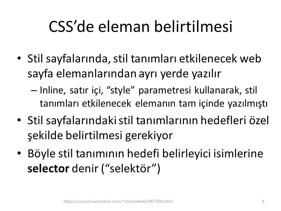CSS'de eleman belirtilmesi Stil sayfalarında, stil tanımları etkilenecek web sayfa elemanlarından ayrı yerde yazılır – Inline, satır içi, style parametresi kullanarak, stil tanımları etkilenecek elemanın tam içinde yazılmıştı Stil sayfalarındaki stil tanımlarının hedefleri özel şekilde belirtilmesi gerekiyor Böyle stil tanımının hedefi belirleyici isimlerine selector denir ( selektör ) http://www.scinetcentral.com/~mishchenko/MIT504.html9