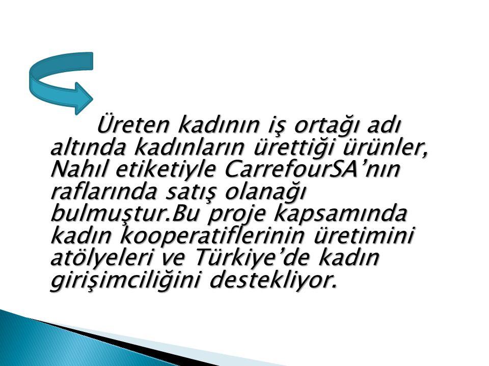 Üreten kadının iş ortağı adı altında kadınların ürettiği ürünler, Nahıl etiketiyle CarrefourSA'nın raflarında satış olanağı bulmuştur.Bu proje kapsamında kadın kooperatiflerinin üretimini atölyeleri ve Türkiye'de kadın girişimciliğini destekliyor.