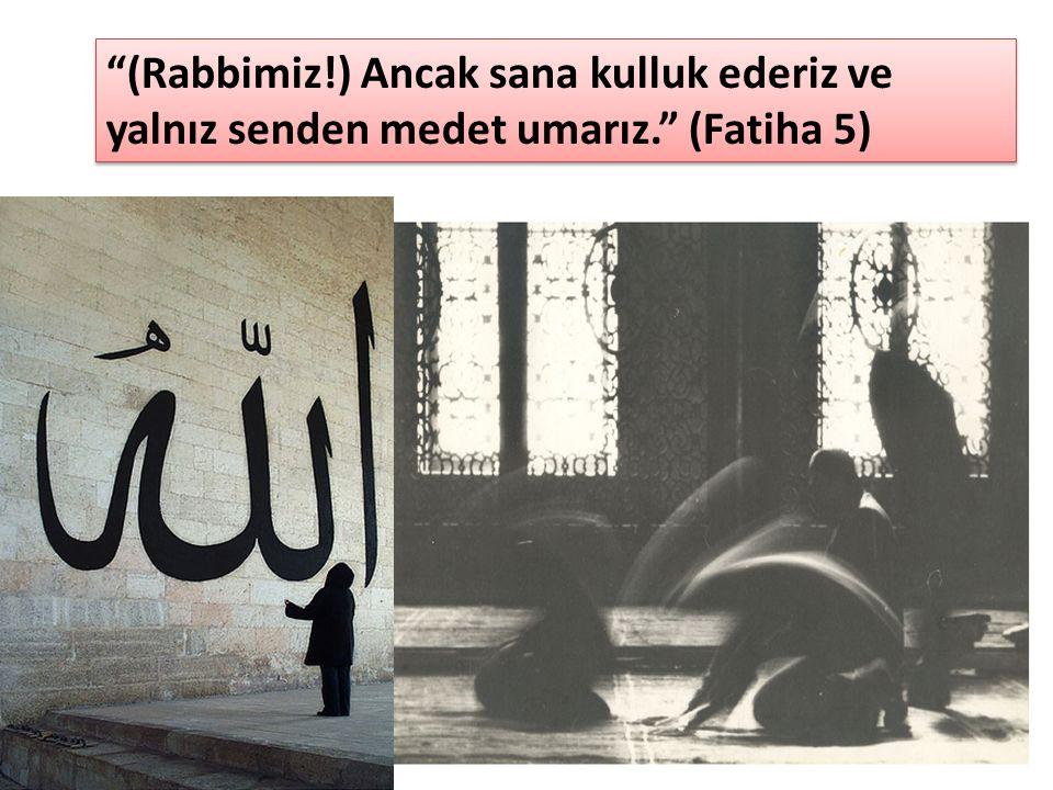 """""""(Rabbimiz!) Ancak sana kulluk ederiz ve yalnız senden medet umarız."""" (Fatiha 5)"""